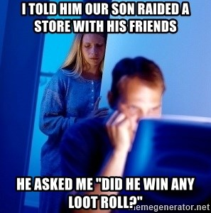 "Internet Husband - I told him our son raided a store with his friends he asked me ""did he win any loot roll?"""