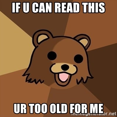 Pedobear - if u can read this ur too old for me