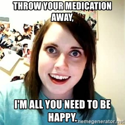 Overly Attached Girlfriend 2 - Throw your medication away, i'm all you need to be happy.