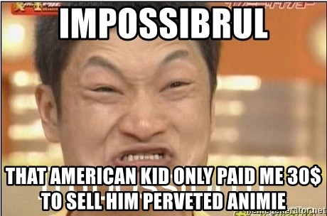 Impossibru Guy - impossibrul that american kid only paid me 30$ to sell him perveted animie