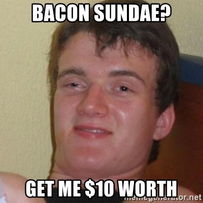 Stoner Stanley - Bacon sundae? Get me $10 worth