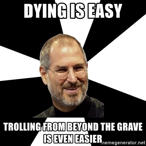 Steve Jobs Says - Dying is easy trolling from beyond the grave is Even Easier