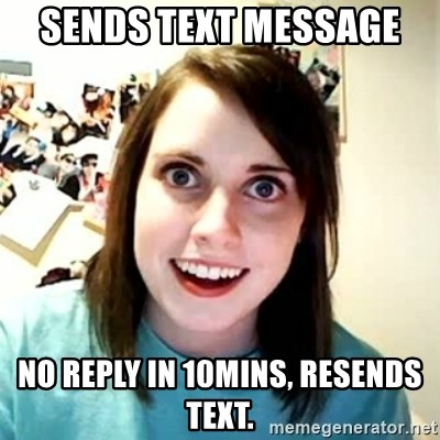 Overly Attached Girlfriend 2 - Sends text message  No reply in 10mins, resends text.