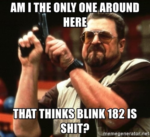 Big Lebowski - AM I THE ONLY ONE AROUND HERE THAT THINKS BLINK 182 IS SHIT?