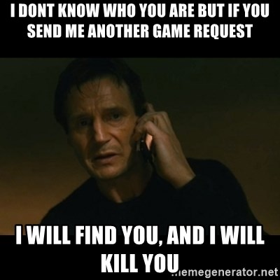 liam neeson taken - I DONT KNOW WHO YOU ARE BUT IF YOU SEND ME ANOTHER GAME REQUEST I WILL FIND YOU, AND I WILL KILL YOU