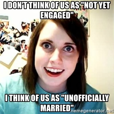 "Overly Attached Girlfriend 2 - I don't think of us as ""Not Yet Engaged"" I think of us as ""unofficially Married"""