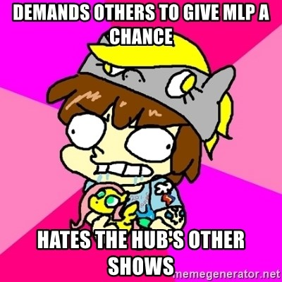 rabid idiot brony - demands others to give mlp a chance hates the hub's other shows