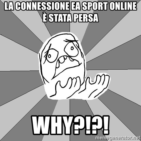 Whyyy??? - LA CONNESSIONE EA SPORT ONLINE è STATA PERSA WHY?!?!