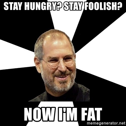 Steve Jobs Says - Stay hungry? Stay Foolish? now i'm fat