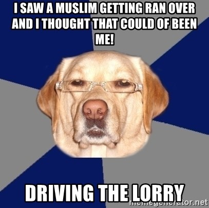 Racist Dog - i saw a muslim getting ran over and i thought that could of been me! driving the lorry