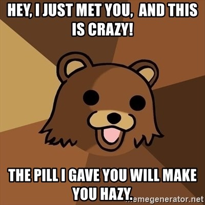 Pedobear - Hey, I just met you,  and this is crazy! The pill i gave you will make you hazy.