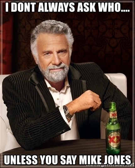 The Most Interesting Man In The World - i dont always ask who.... unless you say mike jones