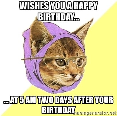Hipster Kitty - Wishes you a happy Birthday... ... at 5 am two days after your birthday