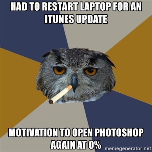 Art Student Owl - Had to restart laptop for an iTunes update Motivation to open Photoshop again at 0%