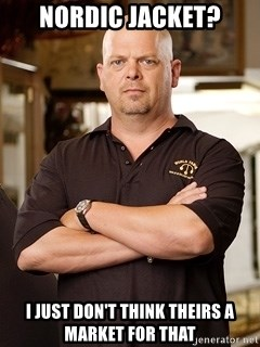 Rick Harrison - nordic jacket? I just don't think theirs a market for that