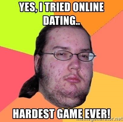 Butthurt Dweller - Yes, i tried Online dating.. Hardest game ever!