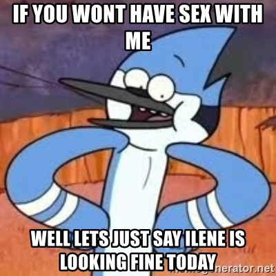 Sexually Forward Mordecai - if you wont have sex with me well lets just say ilene is looking fine today