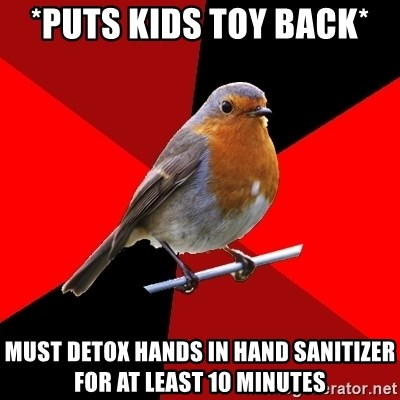 Retail Robin - *puts kids toy back* must detox hands in hand sanitizer for at least 10 minutes