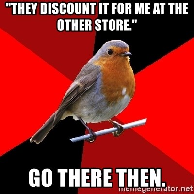 "Retail Robin - ""They discount it for me at the other store."" GO THERE THEN."
