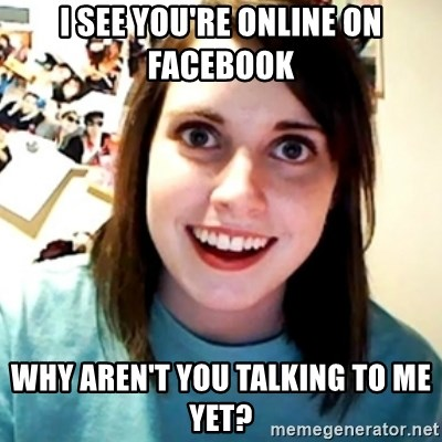 Overly Obsessed Girlfriend - I see you're online on facebook why aren't you talking to me yet?