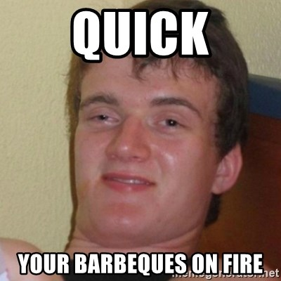 Stoner Stanley - Quick your barbeques on fire