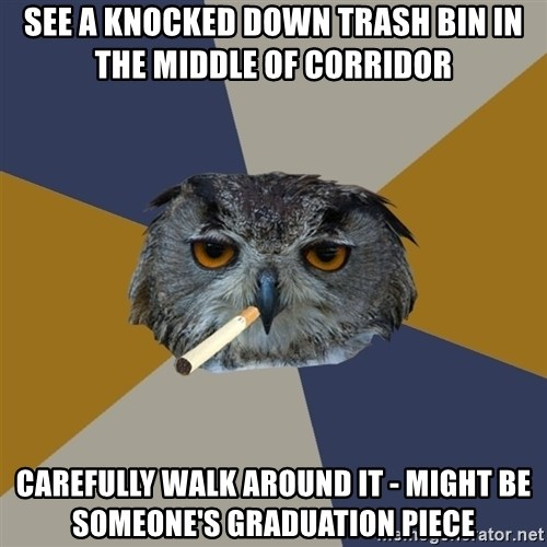 Art Student Owl - see a knocked down trash bin in the middle of corridor Carefully walk around it - might be someone's graduation piece