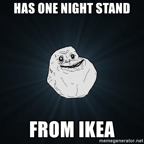 Forever Alone - has one night stand from ikea