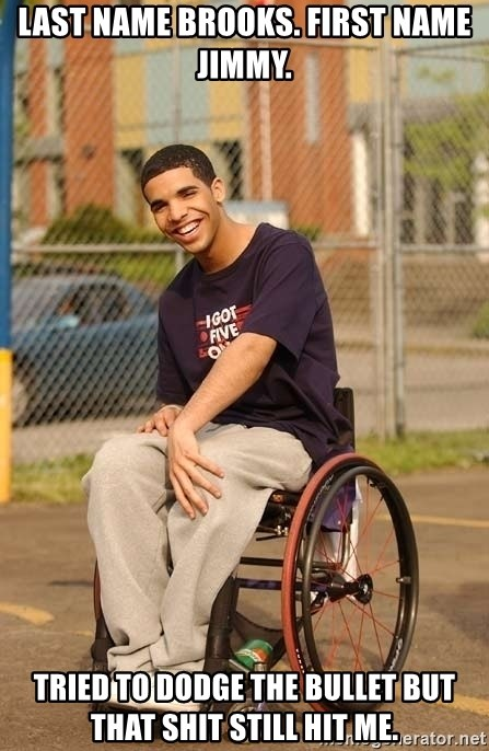 Drake Wheelchair - Last name brooks. First name jimmy. Tried to dodge the bullet but that shit still hit me.