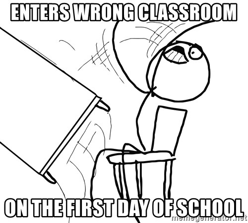 Desk Flip Rage Guy - Enters wrong classroom  On the first day of school
