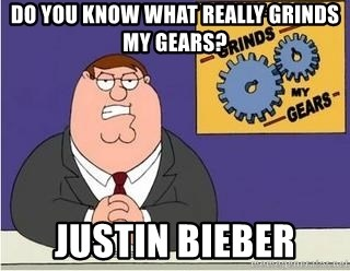 Grinds My Gears Peter Griffin - do you know what really grinds my gears? Justin bieber