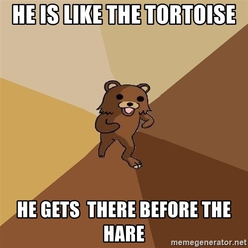 Pedo Bear From Beyond - He is like the tortoise He gets  there before the hare