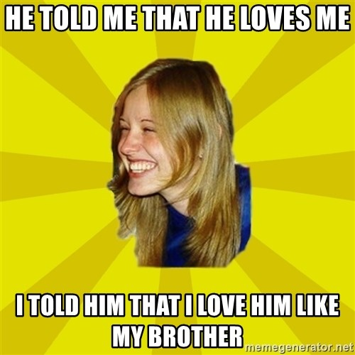 Trologirl - he told me that he loves me i told him that i love him like my brother
