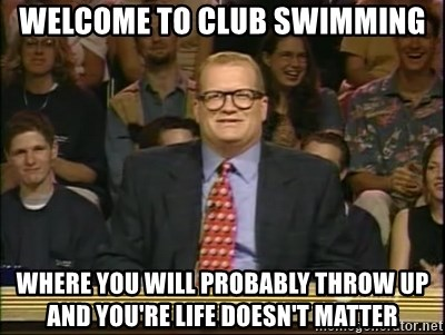 DrewCarey - Welcome to club swimming Where you will probably throw up and you're life doesn't matter