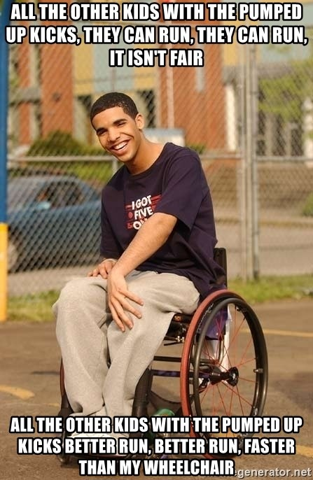 Drake Wheelchair - ALL THE OTHER KIDS WITH THE PUMPED UP KICKS, THEY CAN RUN, THEY CAN RUN, IT ISN'T FAIR ALL THE OTHER KIDS WITH THE PUMPED UP KICKS BETTER RUN, BETTER RUN, FASTER THAN MY WHEELCHAIR
