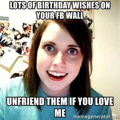 Overly Attached Girlfriend 2 - Lots of birthday wishes on your fb wall unfriend them if you love me