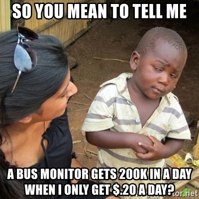 Skeptical 3rd World Kid - so you mean to tell me a bus monitor gets 200k in a day when i only get $.20 a day?