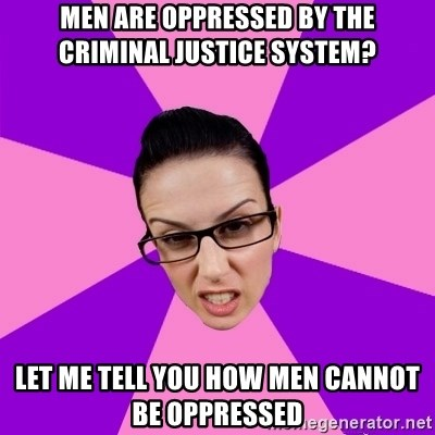 Privilege Denying Feminist - Men are OPPREsSED BY THE CRIMINAL JUSTICE SYSTEM? LET ME TELL YOU HOW MEN CANNOT BE OPPRESSED