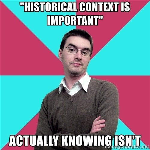 "Privilege Denying Dude - ""hISTORICAL CONTEXT IS IMPORTANT"" ACTUALLY knowing isn't"