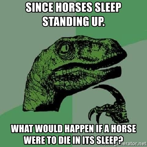Philosoraptor - Since horses sleep sTanding up.  What would happen if a horse were To die in its sleep?