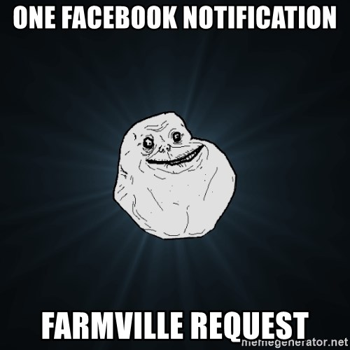 Forever Alone - oNE FACEBOOK NOTIFICATION fARMville request