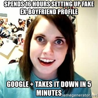 Overly Attached Girlfriend 2 - spends 16 hours setting up fake ex-boyfriend profile google + takes it down in 5 minutes