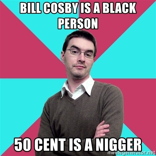 Privilege Denying Dude - bill cosby is a black person 50 cent is a nigger