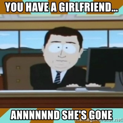 And it's gone - You have a girlfriend... annnnnnd she's gone
