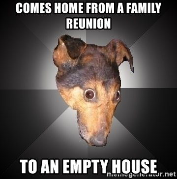 Depression Dog - Comes home from a family reunion to an empty house