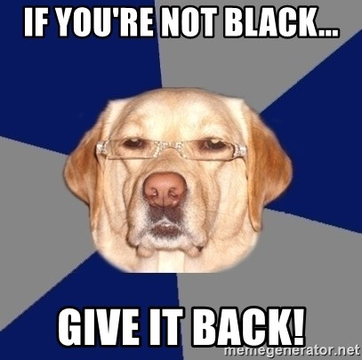 Racist Dawg - If you're not black... give it back!