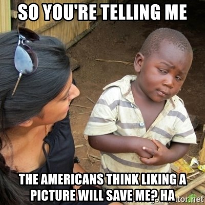 Skeptical 3rd World Kid - So you're telling me the americans think liking a picture will save me? ha