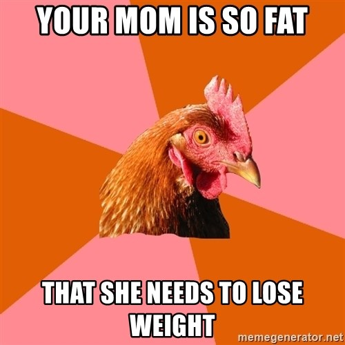 Anti Joke Chicken - Your mom is so fat that she needs to lose weight