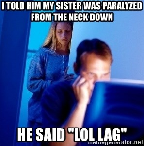 """Internet Husband - i told him my sister was PARALYZED from the neck down he said """"lol lag"""""""