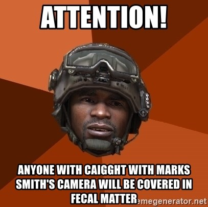 Sgt. Foley - attention! anyone with caigght with marks smith's camera will be covered in fecal matter
