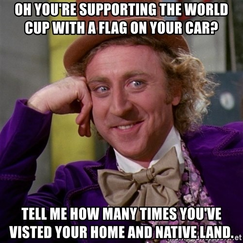 Willy Wonka - oh you're supporting the world cup with a flag on your car? tell me how many times you've visted your home and native land.